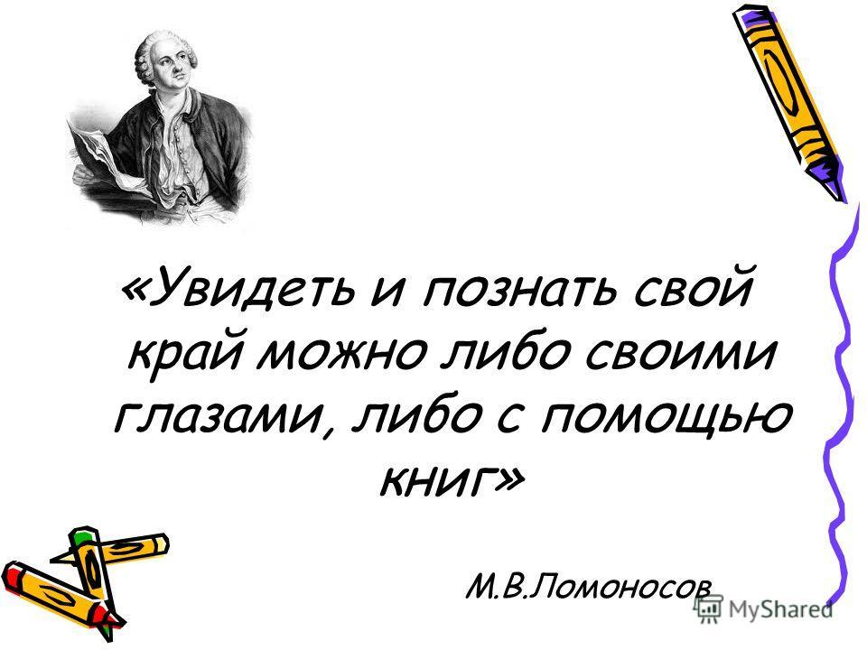 «Увидеть и познать свой край можно либо своими глазами, либо с помощью книг» М.В.Ломоносов