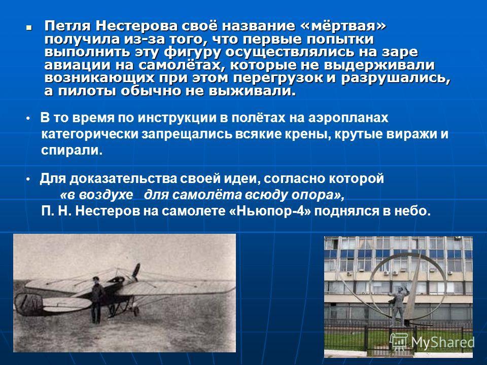 Петля Нестерова своё название «мёртвая» получила из-за того, что первые попытки выполнить эту фигуру осуществлялись на заре авиации на самолётах, которые не выдерживали возникающих при этом перегрузок и разрушались, а пилоты обычно не выживали. В то