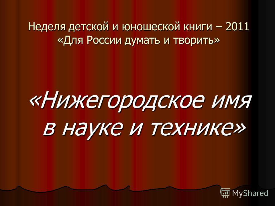 Неделя детской и юношеской книги – 2011 «Для России думать и творить» «Нижегородское имя в науке и технике»