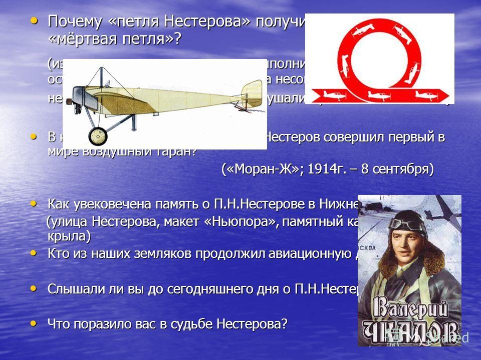 Почему «петля Нестерова» получила название «мёртвая петля»? (из-за того, что первые попытки выполнить эту фигуру осуществлялись на заре авиации на несовершенных самолётах - не выдерживали перегрузок и разрушались, а пилоты погибали) В каком году и на