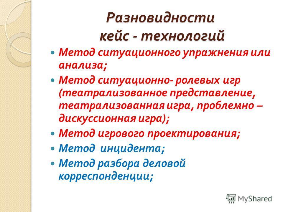 Разновидности кейс - технологий Метод ситуационного упражнения или анализа ; Метод ситуационно - ролевых игр ( театрализованное представление, театрализованная игра, проблемно – дискуссионная игра ); Метод игрового проектирования ; Метод инцидента ;