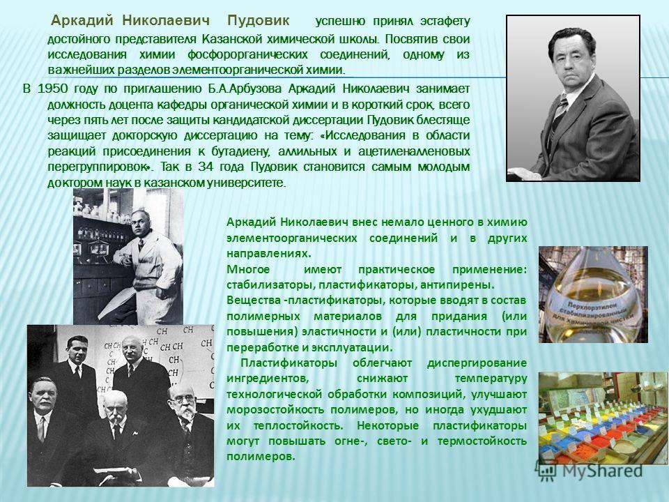 А ркадий Николаевич Пудовик у спешно принял эстафету достойного представителя Казанской химической школы. Посвятив свои исследования химии фосфорорганических соединений, одному из важнейших разделов элементоорганической химии. В 1950 году по приглаше