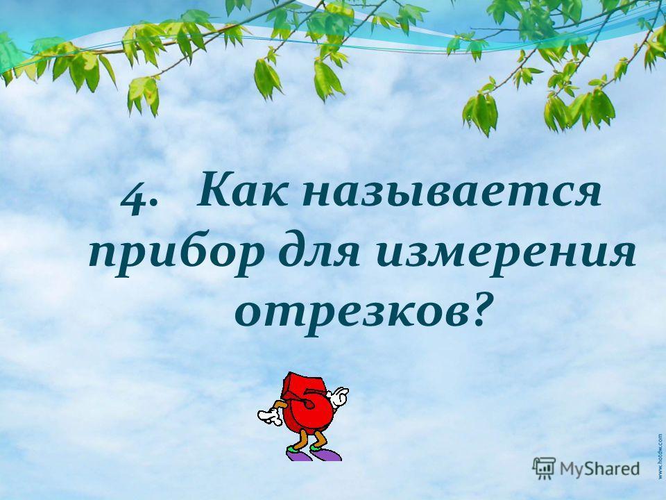 4. Как называется прибор для измерения отрезков?