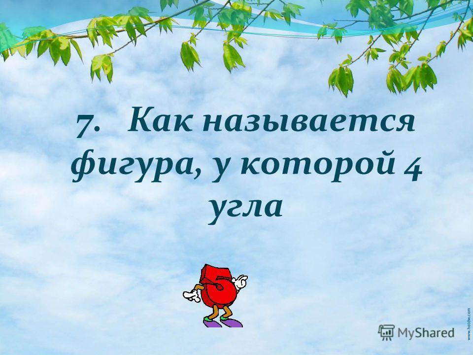 7. Как называется фигура, у которой 4 угла