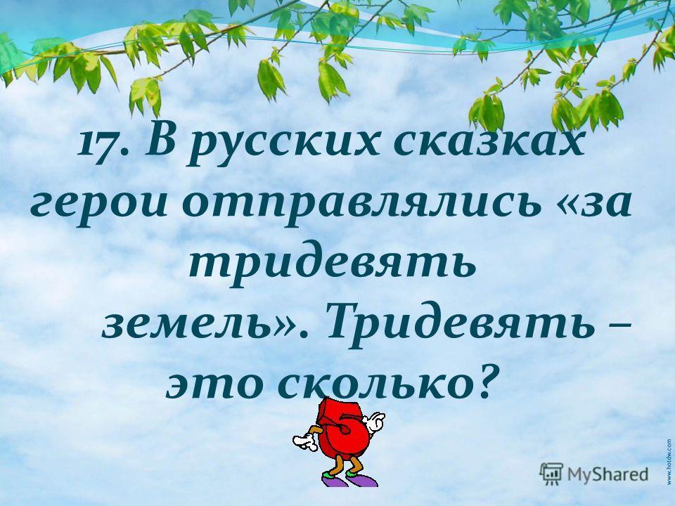 17. В русских сказках герои отправлялись «за тридевять земель». Тридевять – это сколько?