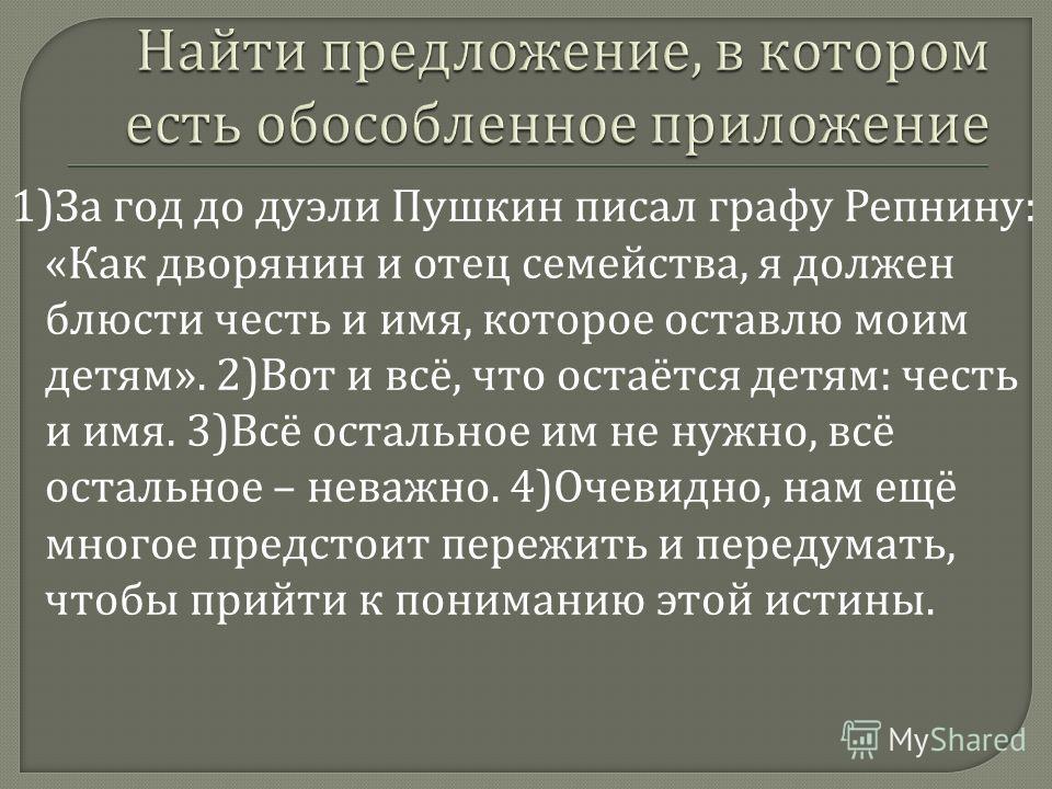 1) За год до дуэли Пушкин писал графу Репнину : « Как дворянин и отец семейства, я должен блюсти честь и имя, которое оставлю моим детям ». 2) Вот и всё, что остаётся детям : честь и имя. 3) Всё остальное им не нужно, всё остальное – неважно. 4) Очев