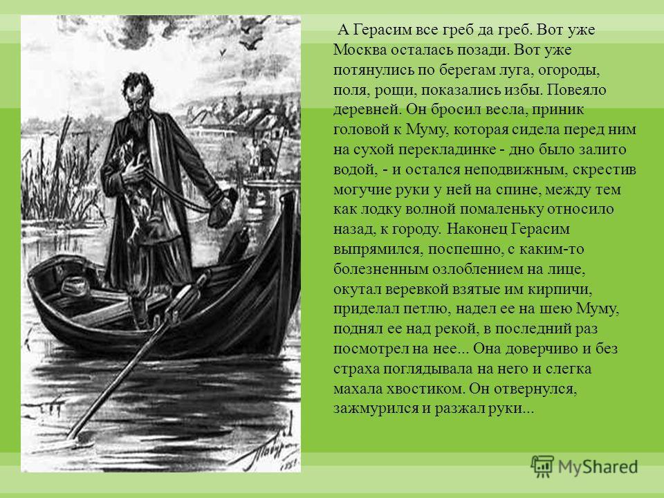 А Герасим все греб да греб. Вот уже Москва осталась позади. Вот уже потянулись по берегам луга, огороды, поля, рощи, показались избы. Повеяло деревней. Он бросил весла, приник головой к Муму, которая сидела перед ним на сухой перекладинке - дно было
