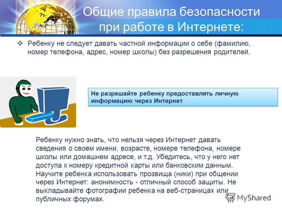 Общие правила безопасности при работе в Интернете: Ребенку не следует давать частной информации о себе (фамилию, номер телефона, адрес, номер школы) без разрешения родителей. Не разрешайте ребенку предоставлять личную информацию через Интернет Ребенк