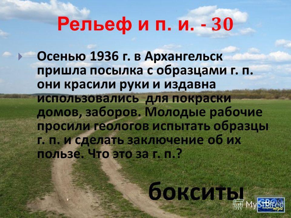 Рельеф и п. и. - 30 Осенью 1936 г. в Архангельск пришла посылка с образцами г. п. они красили руки и издавна использовались для покраски домов, заборов. Молодые рабочие просили геологов испытать образцы г. п. и сделать заключение об их пользе. Что эт