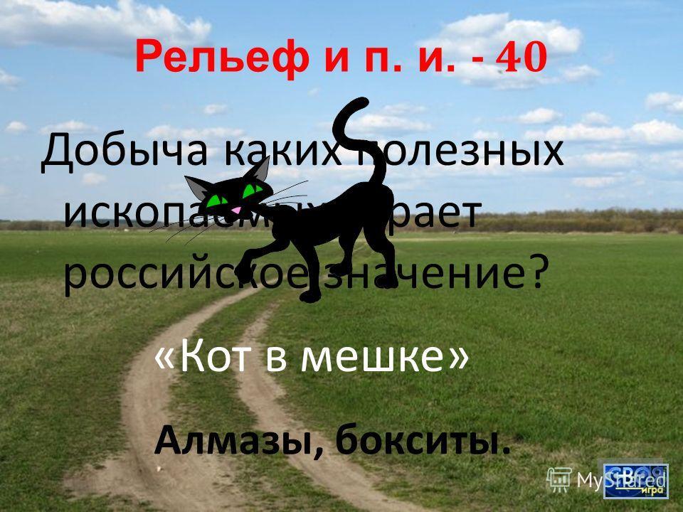 Рельеф и п. и. - 40 Добыча каких полезных ископаемых играет российское значение ? Алмазы, бокситы. « Кот в мешке »