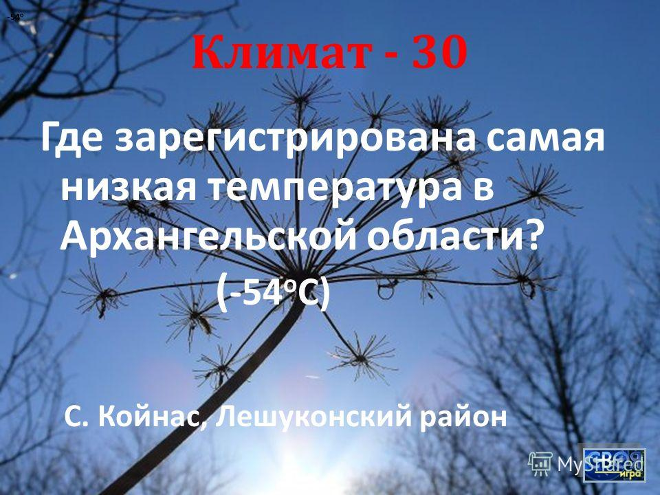 Климат - 30 Где зарегистрирована самая низкая температура в Архангельской области ? ( -54 о С ) -54 о С. Койнас, Лешуконский район