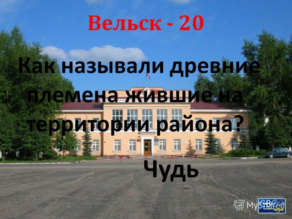 Вельск - 20 Как называли древние племена жившие на территории района ? Чудь