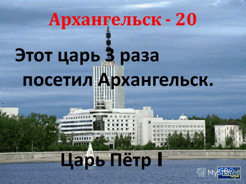 Архангельск - 20 Этот царь 3 раза посетил Архангельск. Царь Пётр I
