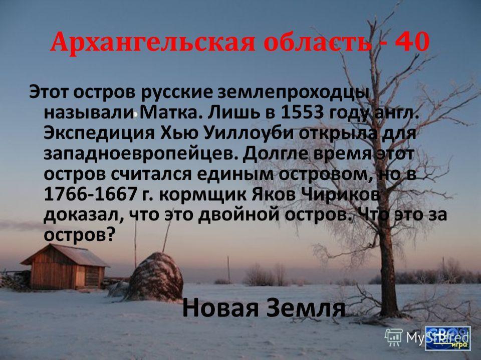 Архангельская область - 40 Этот остров русские землепроходцы называли Матка. Лишь в 1553 году англ. Экспедиция Хью Уиллоуби открыла для западноевропейцев. Долгле время этот остров считался единым островом, но в 1766-1667 г. кормщик Яков Чириков доказ