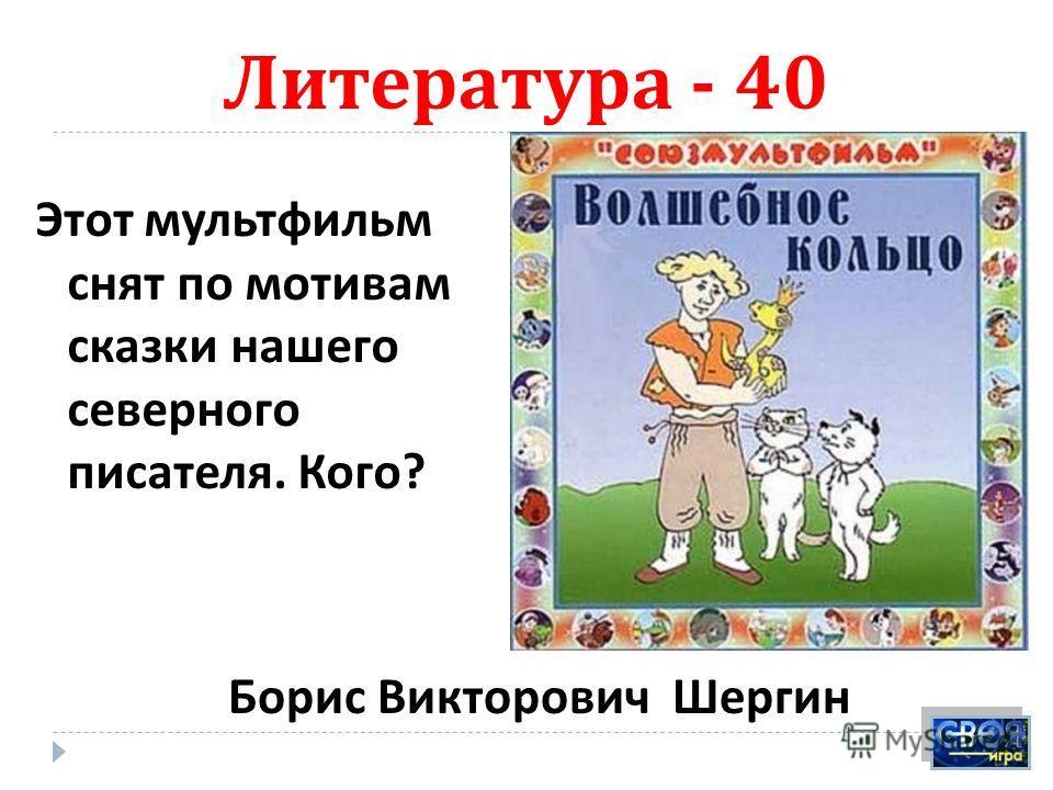 Литература - 40 Этот мультфильм снят по мотивам сказки нашего северного писателя. Кого ? Борис Викторович Шергин