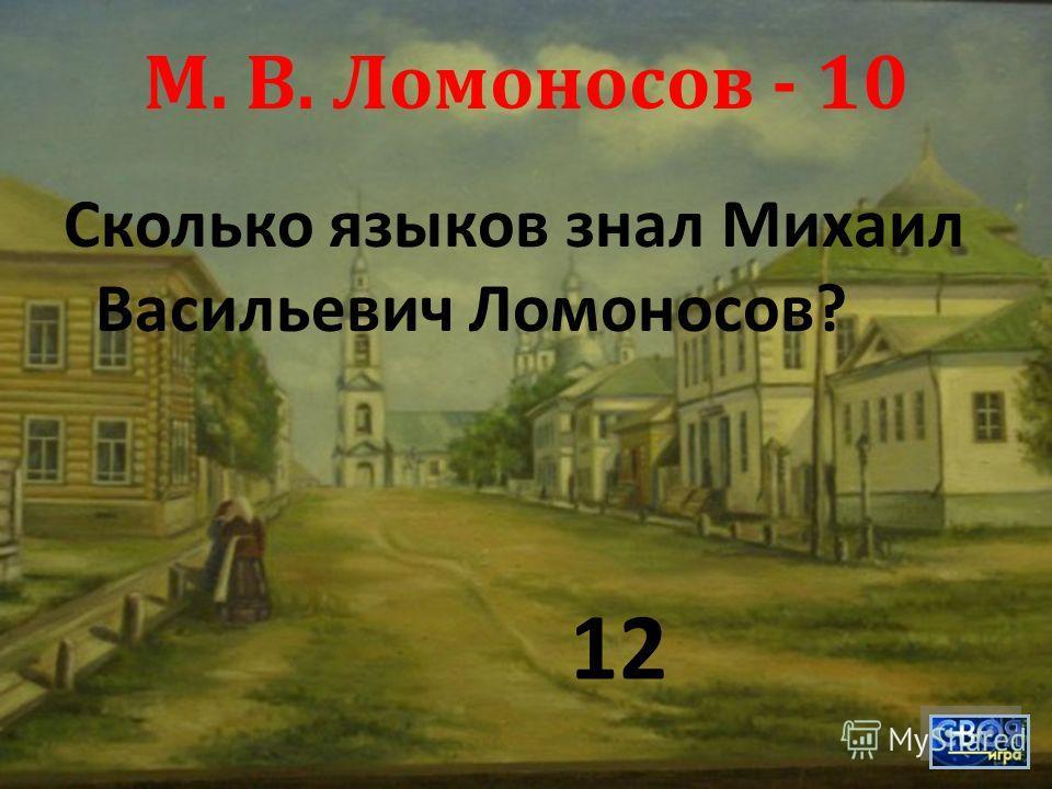 М. В. Ломоносов - 10 Сколько языков знал Михаил Васильевич Ломоносов ? 12