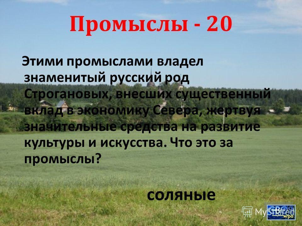 Промыслы - 20 Этими промыслами владел знаменитый русский род Строгановых, внесших существенный вклад в экономику Севера, жертвуя значительные средства на развитие культуры и искусства. Что это за промыслы ? соляные