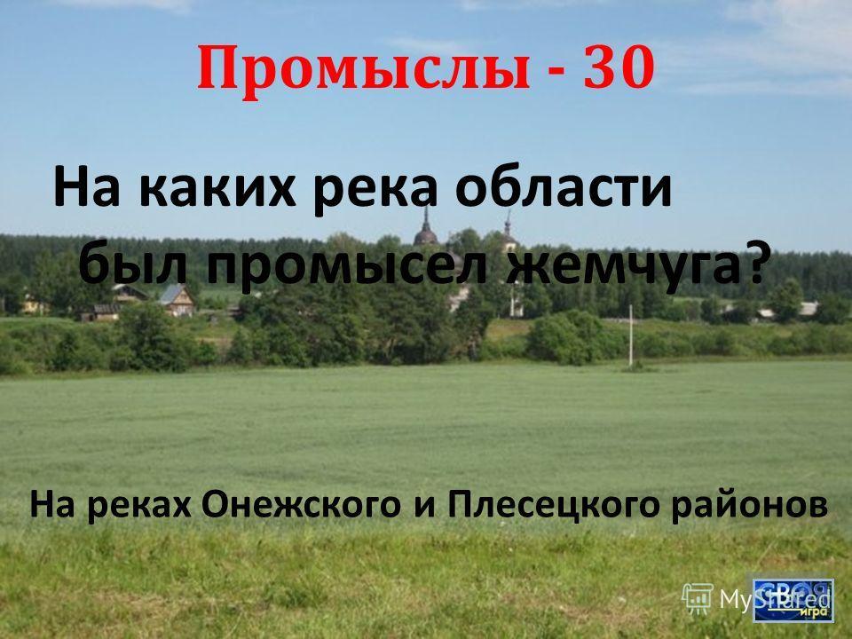 Промыслы - 30 На каких река области был промысел жемчуга ? На реках Онежского и Плесецкого районов