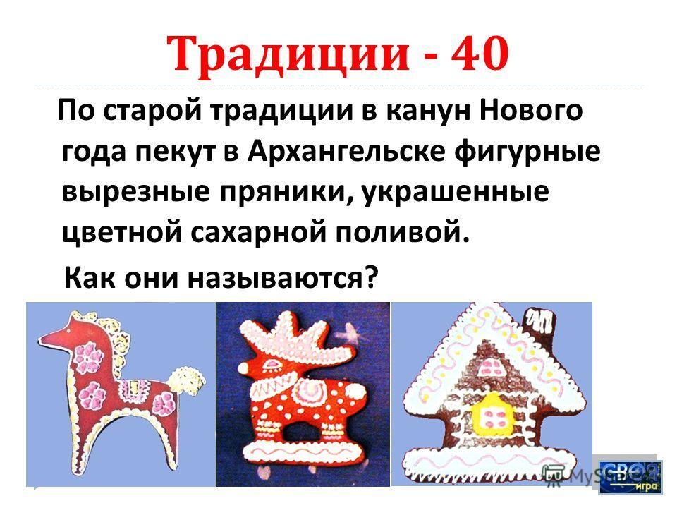 Традиции - 40 По старой традиции в канун Нового года пекут в Архангельске фигурные вырезные пряники, украшенные цветной сахарной поливой. Как они называются ? Козули