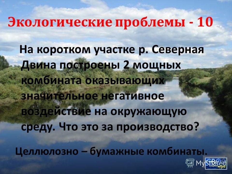 На коротком участке р. Северная Двина построены 2 мощных комбината оказывающих значительное негативное воздействие на окружающую среду. Что это за производство ? Экологические проблемы - 10 Целлюлозно – бумажные комбинаты.