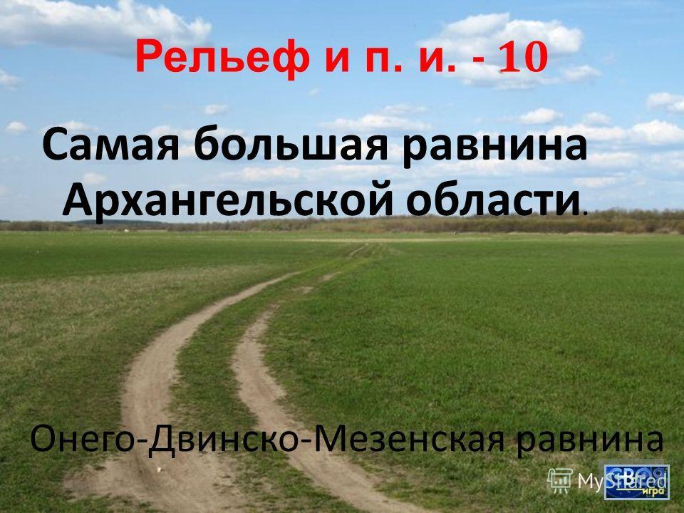 Рельеф и п. и. - 10 Самая большая равнина Архангельской области. Онего - Двинско - Мезенская равнина