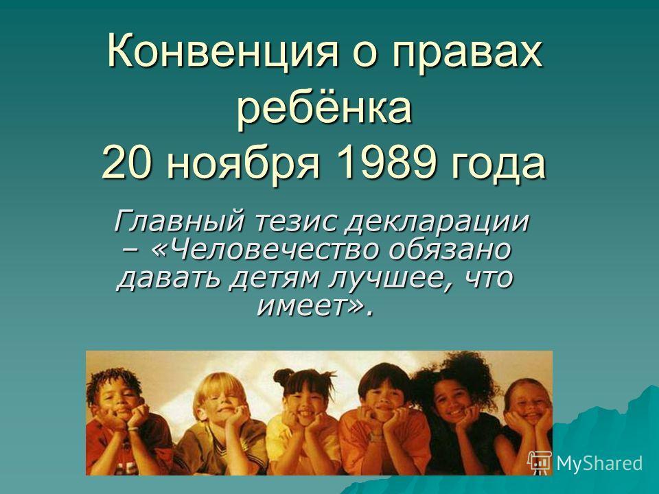 Конвенция о правах ребёнка 20 ноября 1989 года Главный тезис декларации – «Человечество обязано давать детям лучшее, что имеет». Главный тезис декларации – «Человечество обязано давать детям лучшее, что имеет».