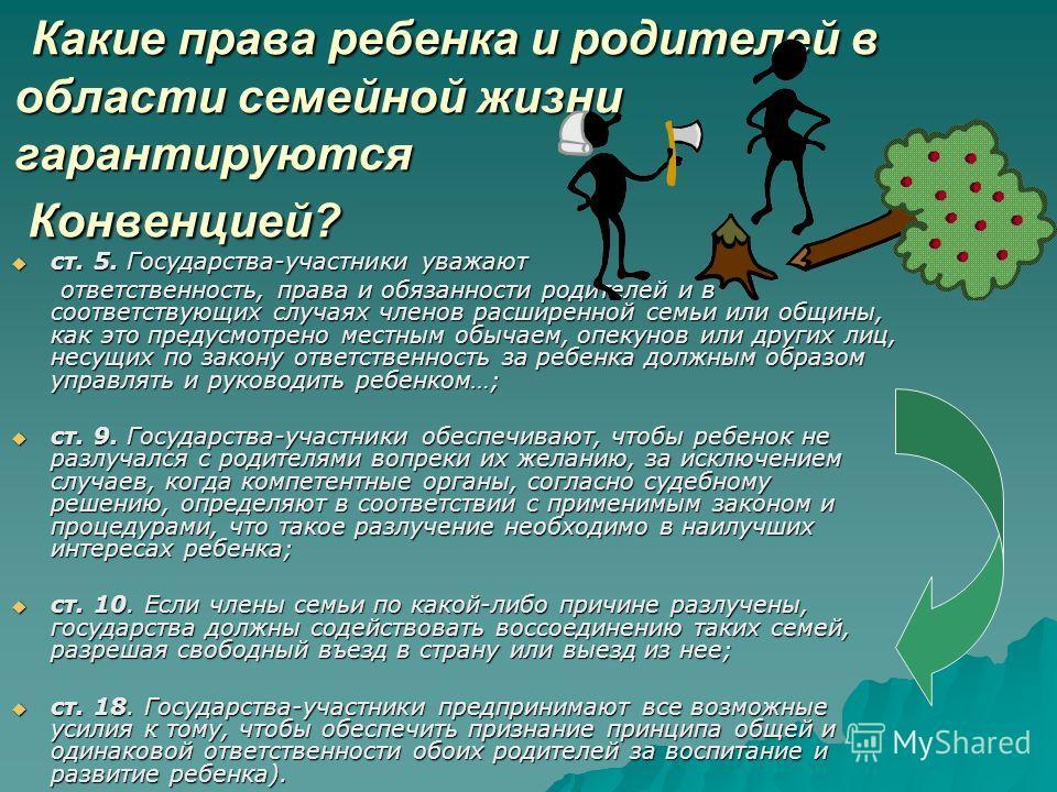 Какие права ребенка и родителей в области семейной жизни гарантируются Конвенцией? Какие права ребенка и родителей в области семейной жизни гарантируются Конвенцией? ст. 5. Государства-участники уважают ст. 5. Государства-участники уважают ответствен