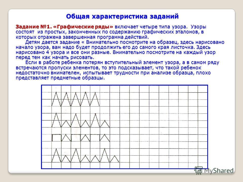 Общая характеристика заданий Задание 1. «Графические ряды» включает четыре типа узора. Узоры состоят из простых, законченных по содержанию графических эталонов, в которых отражена завершенная программа действий. Детям дается задание « Внимательно пос