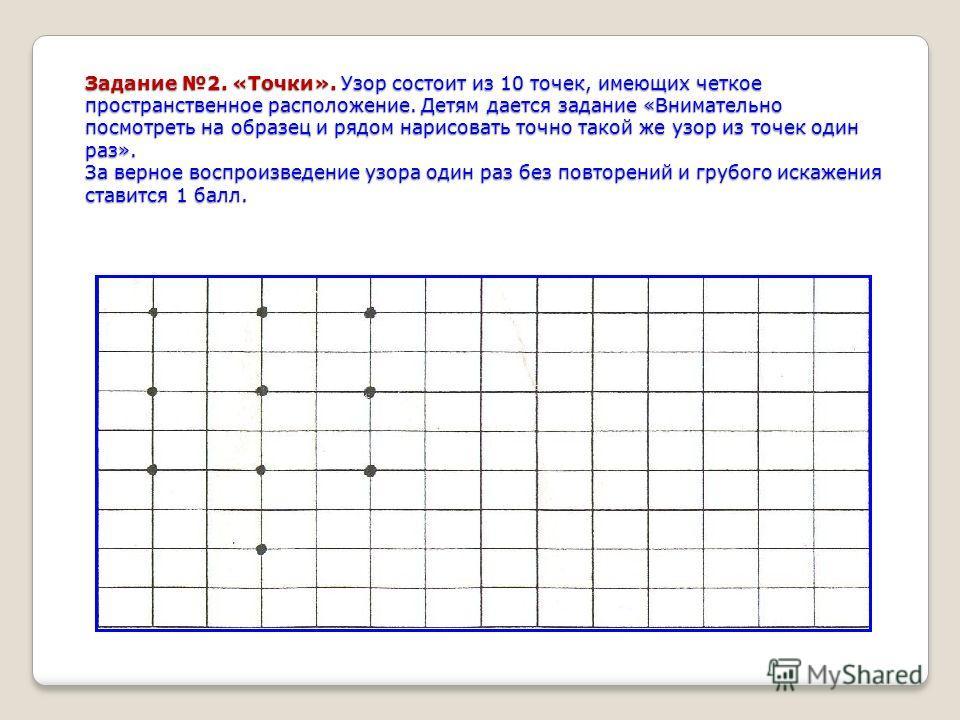Задание 2. «Точки». Узор состоит из 10 точек, имеющих четкое пространственное расположение. Детям дается задание «Внимательно посмотреть на образец и рядом нарисовать точно такой же узор из точек один раз». За верное воспроизведение узора один раз бе