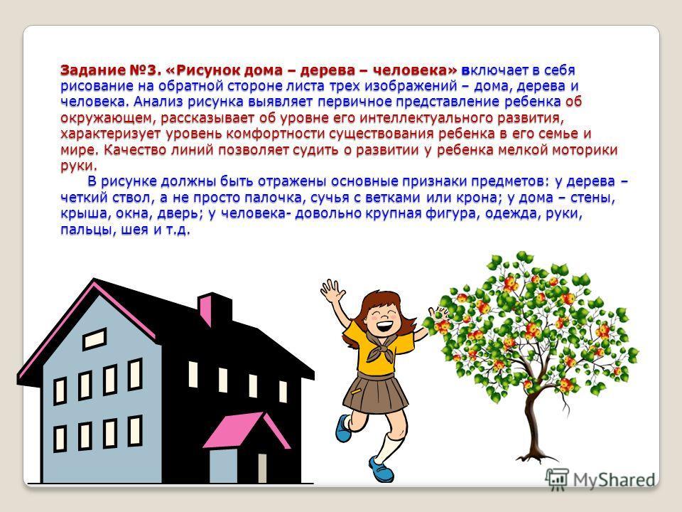 Задание 3. «Рисунок дома – дерева – человека» включает в себя рисование на обратной стороне листа трех изображений – дома, дерева и человека. Анализ рисунка выявляет первичное представление ребенка об окружающем, рассказывает об уровне его интеллекту