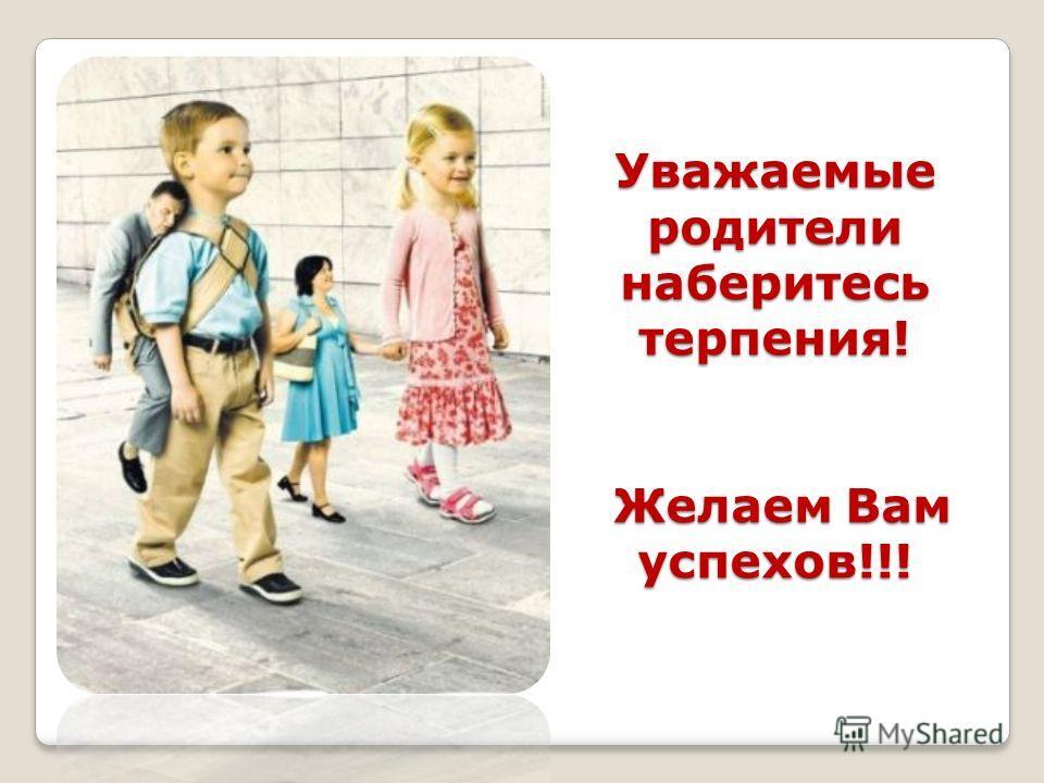 Уважаемые родители наберитесь терпения! Желаем Вам успехов!!!