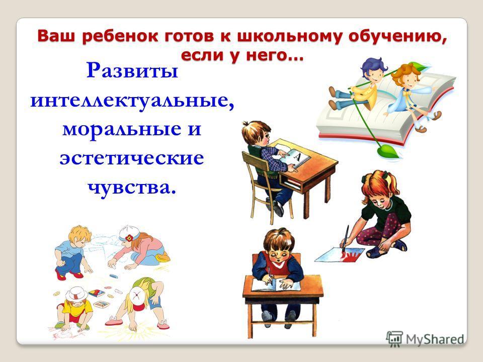 Ваш ребенок готов к школьному обучению, если у него… Развиты интеллектуальные, моральные и эстетические чувства.