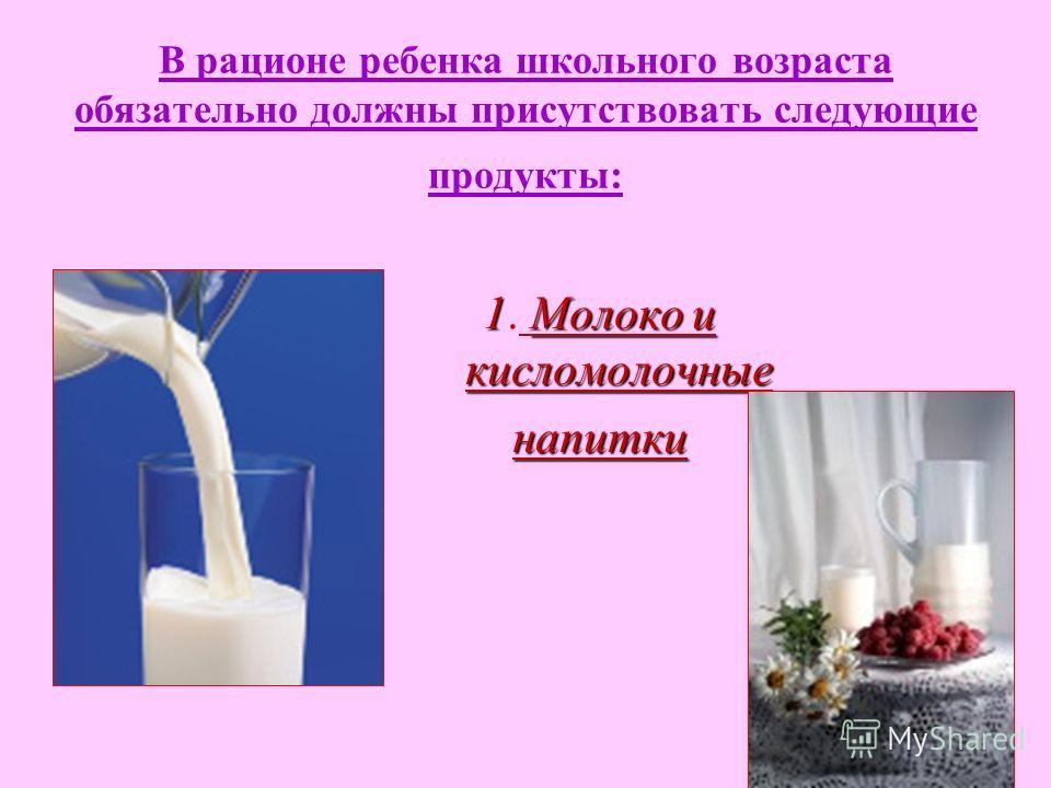 В рационе ребенка школьного возраста обязательно должны присутствовать следующие продукты: 1Молоко и кисломолочные 1. Молоко и кисломолочныенапитки