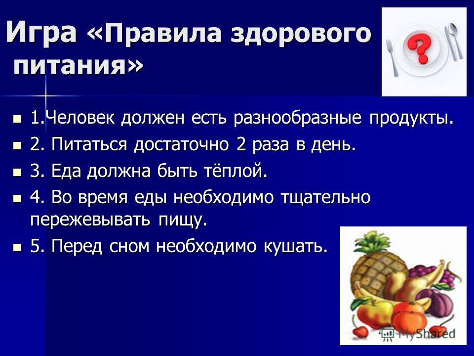 Игра «Правила здорового питания» 1.Человек должен есть разнообразные продукты. 1.Человек должен есть разнообразные продукты. 2. Питаться достаточно 2 раза в день. 2. Питаться достаточно 2 раза в день. 3. Еда должна быть тёплой. 3. Еда должна быть тёп