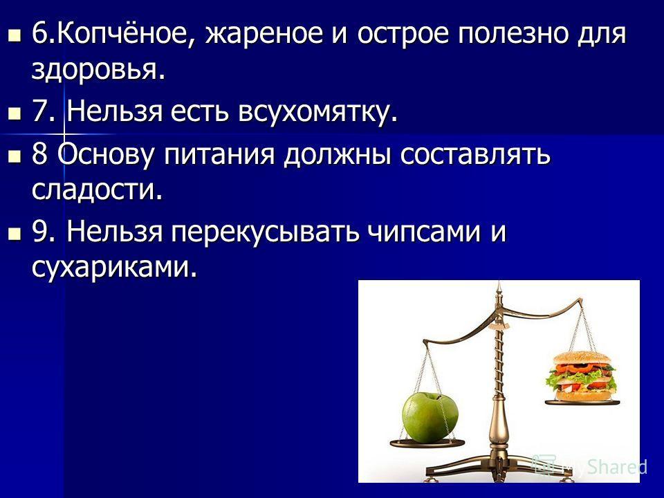 6.Копчёное, жареное и острое полезно для здоровья. 6.Копчёное, жареное и острое полезно для здоровья. 7. Нельзя есть всухомятку. 7. Нельзя есть всухомятку. 8 Основу питания должны составлять сладости. 8 Основу питания должны составлять сладости. 9. Н