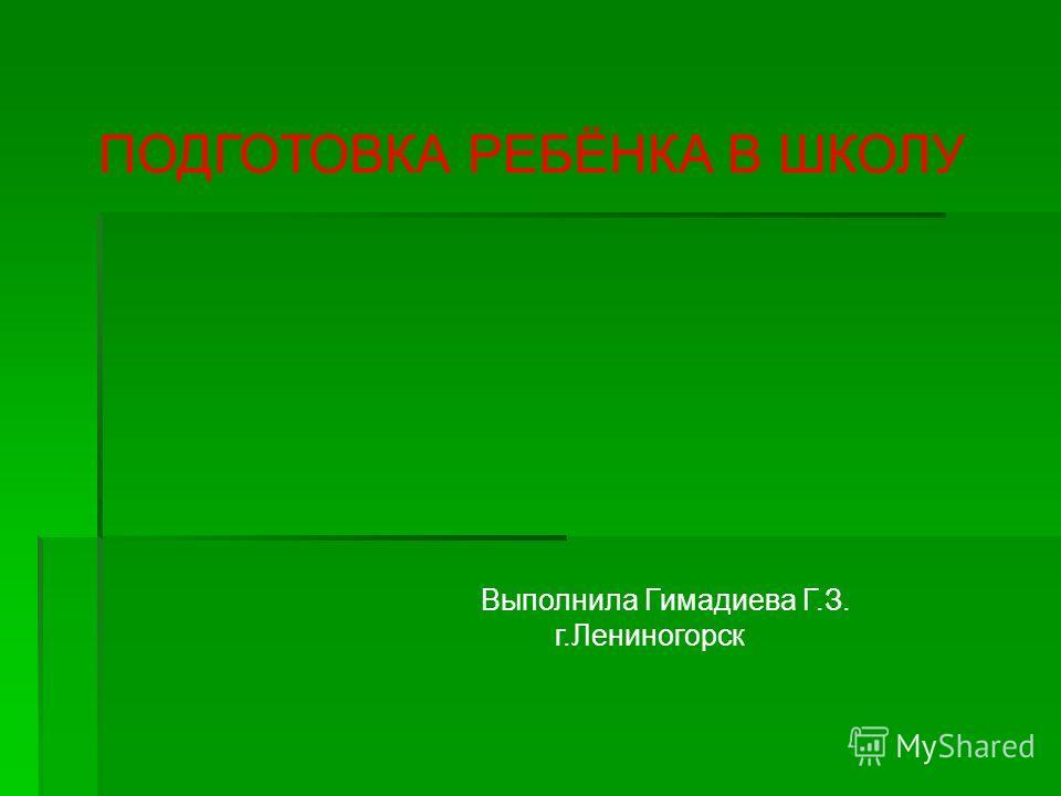 ПОДГОТОВКА РЕБЁНКА В ШКОЛУ Выполнила Гимадиева Г.З. г.Лениногорск