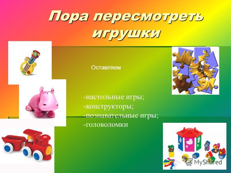 Пора пересмотреть игрушки Оставляем -настольные игры; -конструкторы; -познавательные игры; -головоломки