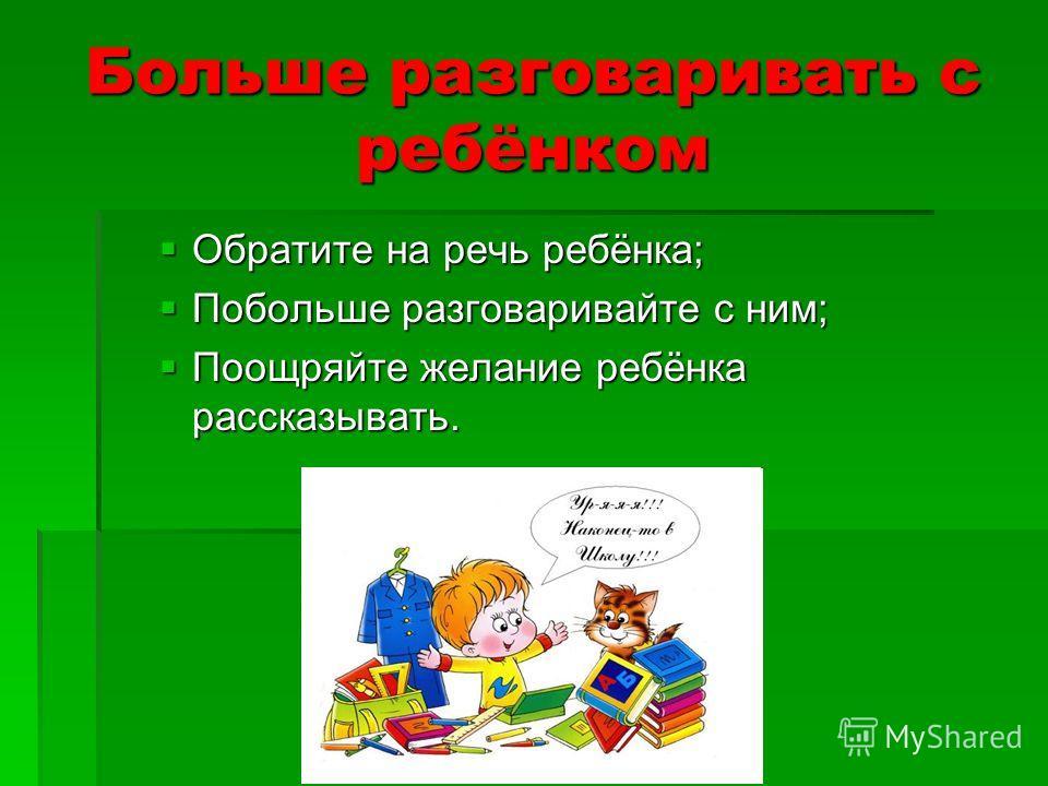 Больше разговаривать с ребёнком Обратите на речь ребёнка; Обратите на речь ребёнка; Побольше разговаривайте с ним; Побольше разговаривайте с ним; Поощряйте желание ребёнка рассказывать. Поощряйте желание ребёнка рассказывать.