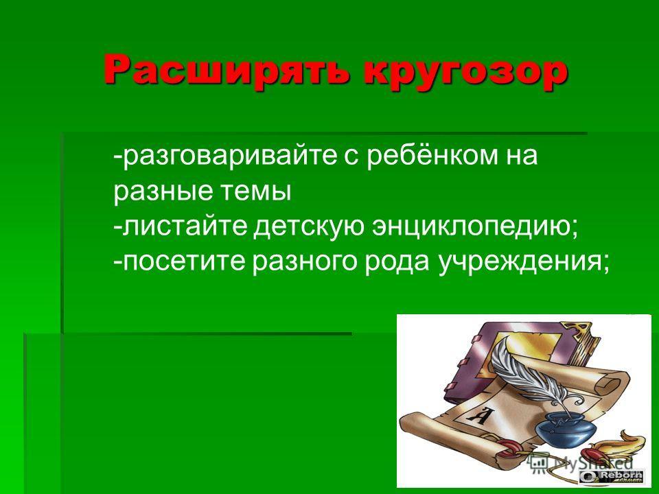 Расширять кругозор -разговаривайте с ребёнком на разные темы -листайте детскую энциклопедию; -посетите разного рода учреждения;
