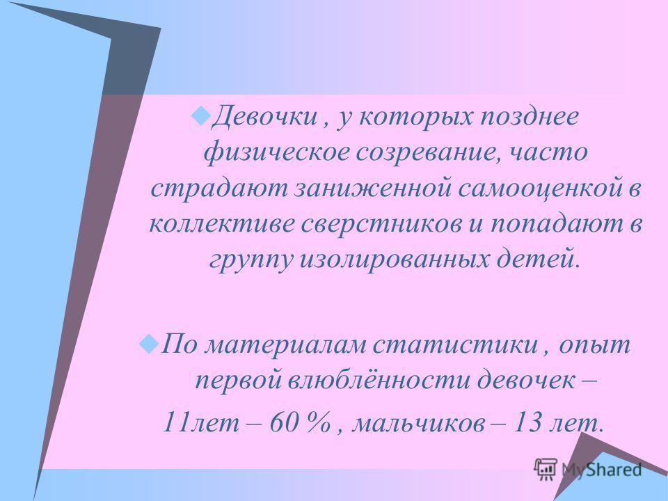 Девочки, у которых позднее физическое созревание, часто страдают заниженной самооценкой в коллективе сверстников и попадают в группу изолированных детей. По материалам статистики, опыт первой влюблённости девочек – 11лет – 60 %, мальчиков – 13 лет.