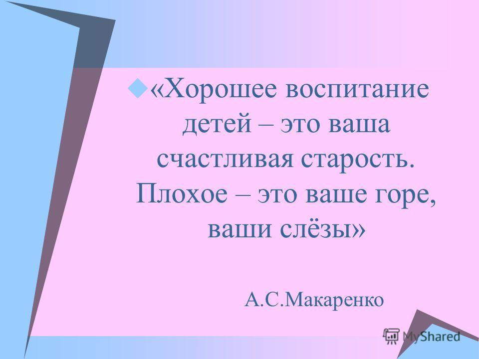 «Хорошее воспитание детей – это ваша счастливая старость. Плохое – это ваше горе, ваши слёзы» А.С.Макаренко