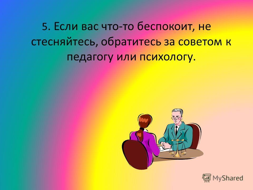 5. Если вас что-то беспокоит, не стесняйтесь, обратитесь за советом к педагогу или психологу.