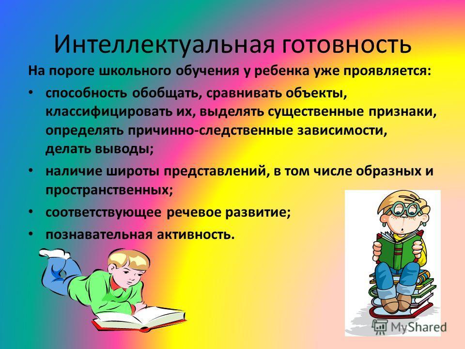 Интеллектуальная готовность На пороге школьного обучения у ребенка уже проявляется: способность обобщать, сравнивать объекты, классифицировать их, выделять существенные признаки, определять причинно-следственные зависимости, делать выводы; наличие ши