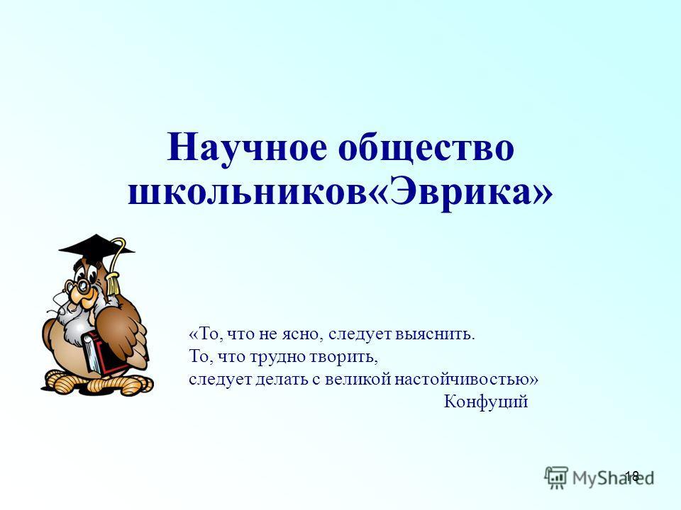 18 Научное общество школьников«Эврика» «То, что не ясно, следует выяснить. То, что трудно творить, следует делать с великой настойчивостью» Конфуций