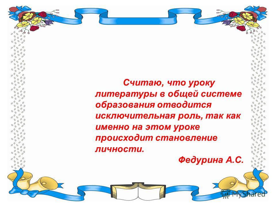 Считаю, что уроку литературы в общей системе образования отводится исключительная роль, так как именно на этом уроке происходит становление личности. Федурина А.С.