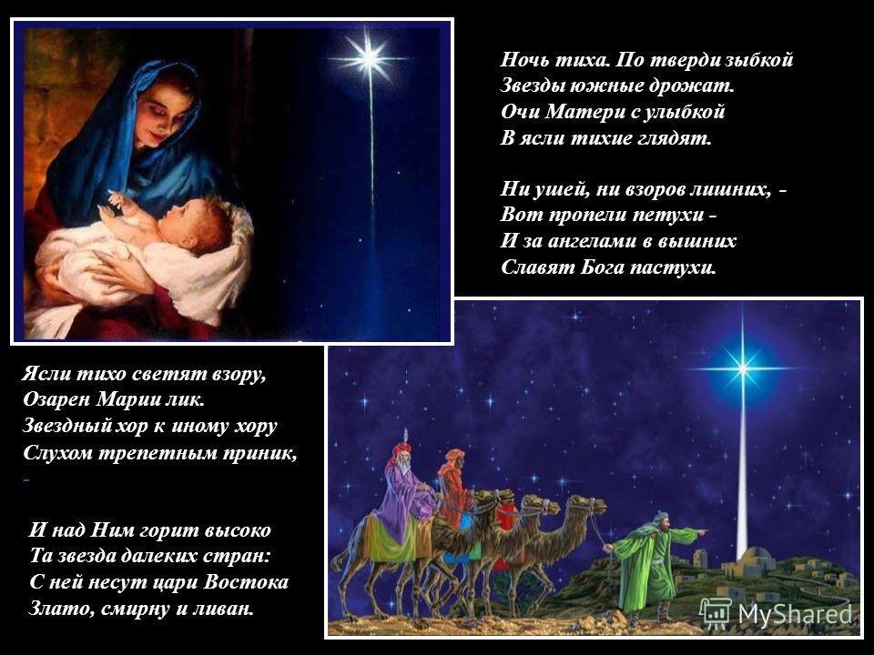 Ночь тиха. По тверди зыбкой Звезды южные дрожат. Очи Матери с улыбкой В ясли тихие глядят. Ни ушей, ни взоров лишних, - Вот пропели петухи - И за ангелами в вышних Славят Бога пастухи. Ясли тихо светят взору, Озарен Марии лик. Звездный хор к иному хо