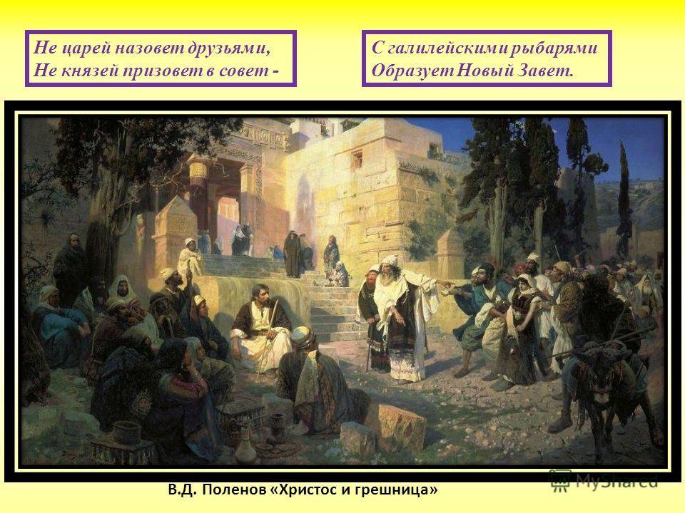 С галилейскими рыбарями Образует Новый Завет. Не царей назовет друзьями, Не князей призовет в совет - В.Д. Поленов «Христос и грешница»