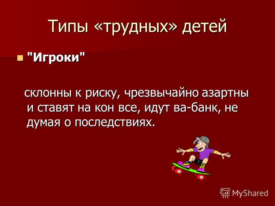 Типы «трудных» детей Игроки склонны к риску, чрезвычайно азартны и ставят на кон все, идут ва-банк, не думая о последствиях.