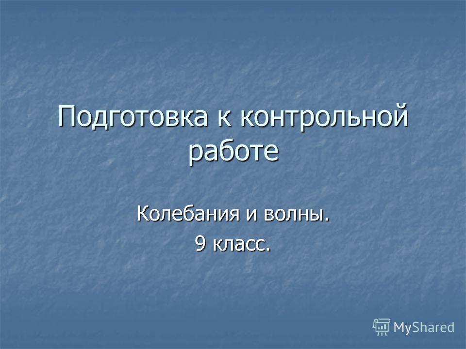 Подготовка к контрольной работе Колебания и волны. 9 класс.