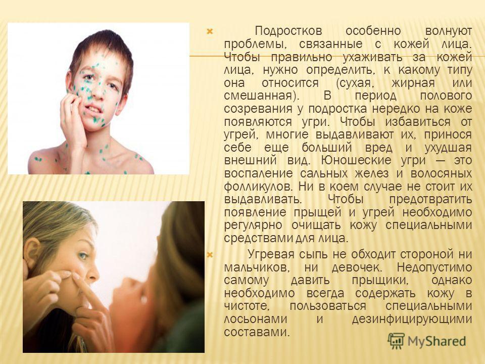 Подростков особенно волнуют проблемы, связанные с кожей лица. Чтобы правильно ухаживать за кожей лица, нужно определить, к какому типу она относится (сухая, жирная или смешанная). В период полового созревания у подростка нередко на коже появляются уг